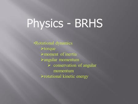 Physics - BRHS Rotational dynamics  torque  moment of inertia  angular momentum  conservation of angular momentum  rotational kinetic energy.