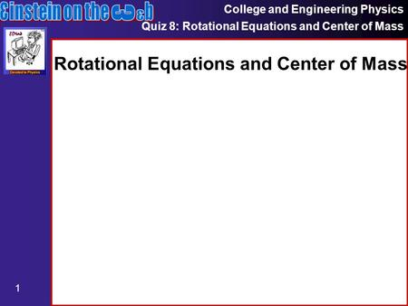 College and Engineering Physics Quiz 8: Rotational Equations and Center of Mass 1 Rotational Equations and Center of Mass.