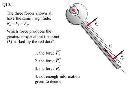 The three forces shown all have the same magnitude: F a = F b = F c. Which force produces the greatest torque about the point O (marked by the red dot)?