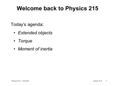 Physics 215 – Fall 2014Lecture 10-21 Welcome back to Physics 215 Today's agenda: Extended objects Torque Moment of inertia.