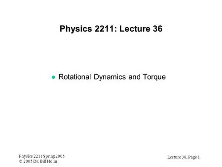 Lecture 36, Page 1 Physics 2211 Spring 2005 © 2005 Dr. Bill Holm Physics 2211: Lecture 36 l Rotational Dynamics and Torque.