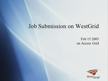 Job Submission on WestGrid Feb 15 2005 on Access Grid.
