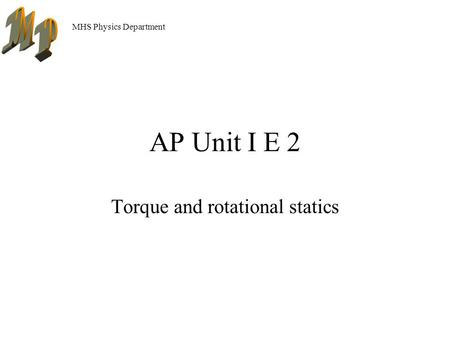 MHS Physics Department AP Unit I E 2 Torque and rotational statics.