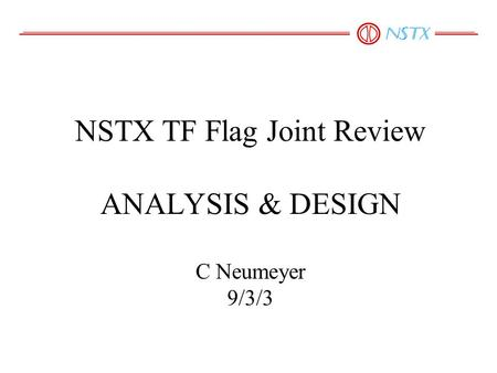 NSTX TF Flag Joint Review ANALYSIS & DESIGN C Neumeyer 9/3/3.