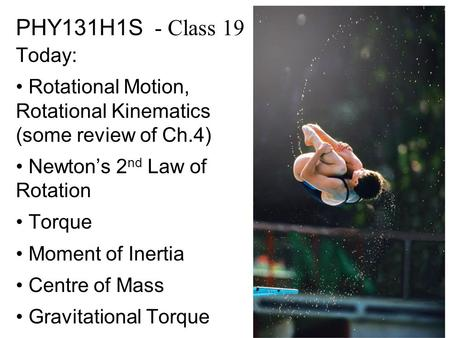 PHY131H1S - Class 19 Today: Rotational Motion, Rotational Kinematics (some review of Ch.4) Newton's 2nd Law of Rotation Torque Moment of Inertia Centre.