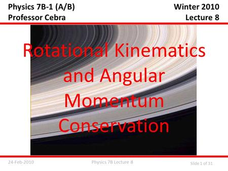 Physics 7B Lecture 824-Feb-2010 Slide 1 of 31 Physics 7B-1 (A/B) Professor Cebra Rotational Kinematics and Angular Momentum Conservation Winter 2010 Lecture.