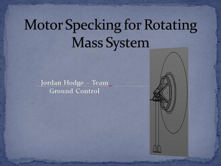 Jordan Hodge – Team Ground Control. How would you go about specking a motor in order to move a certain rotating mass a distance in a specific amount of.
