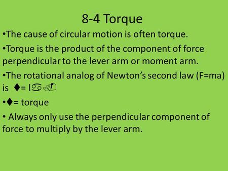 8-4 Torque The cause of circular motion is often torque. Torque is the product of the component of force perpendicular to the lever arm or moment arm.