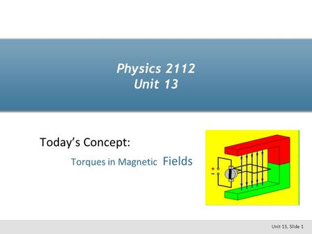 Today's Concept: Torques in Magnetic Fields Physics 2112 Unit 13 Unit 13, Slide 1.