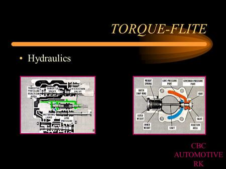TORQUE-FLITE Hydraulics CBC AUTOMOTIVE RK. DRIVE RANGE 1st GEAR Forward Clutch applied Over-running clutch holding CBC AUTOMOTIVE RK.