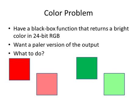 Color Problem Have a black-box function that returns a bright color in 24-bit RGB Want a paler version of the output What to do?