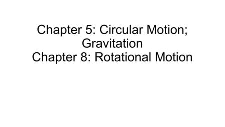 Chapter 5: Circular Motion; Gravitation Chapter 8: Rotational Motion.