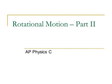 Rotational Motion – Part II AP Physics C. Torque So far we have analyzed translational motion in terms of its angular quantities. But we have really only.