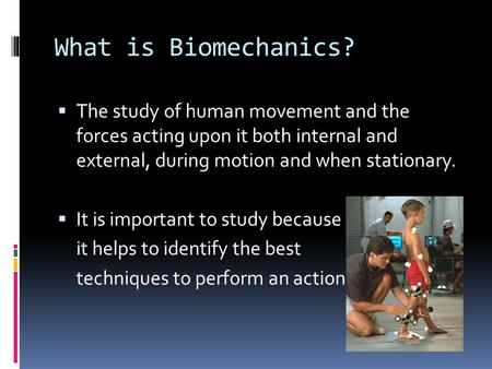 What is Biomechanics?  The study of human movement and the forces acting upon it both internal and external, during motion and when stationary.  It is.