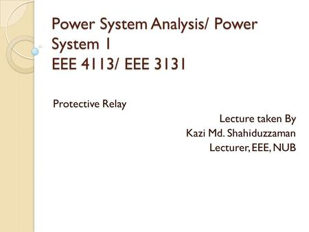 Power System Analysis/ Power System 1 EEE 4113/ EEE 3131 Protective Relay Lecture taken By Kazi Md. Shahiduzzaman Lecturer, EEE, NUB.