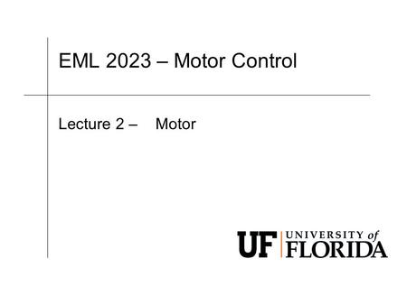 EML 2023 – Motor Control Lecture 2 – Motor. EML 2023 Department of Mechanical and Aerospace Engineering Let's answer 3 questions. 1.How is the motor held.