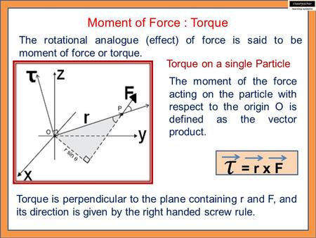 Moment of Force : Torque The rotational analogue (effect) of force is said to be moment of force or torque. Torque on a single Particle The moment of the.