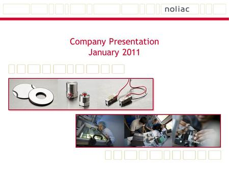 Company Presentation January 2011. Noliac Group Technology, Products and Applications Noliac is specialized in a high degree of customization.