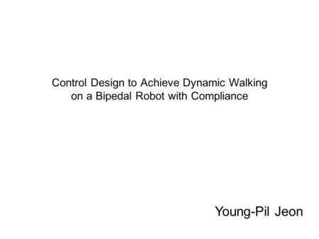 Control Design to Achieve Dynamic Walking on a Bipedal Robot with Compliance Young-Pil Jeon.