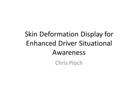 Skin Deformation Display for Enhanced Driver Situational Awareness Chris Ploch.