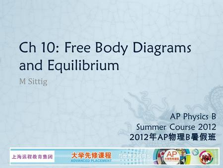 AP Physics B Summer Course 2012 2012 年 AP 物理 B 暑假班 M Sittig Ch 10: Free Body Diagrams and Equilibrium.