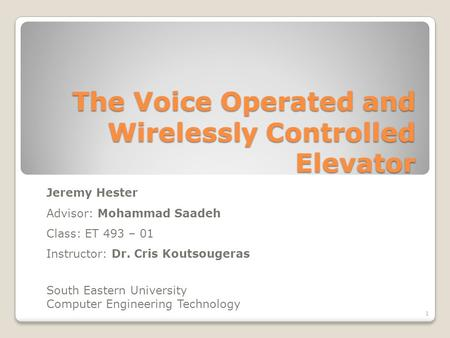 The Voice Operated and Wirelessly Controlled Elevator Jeremy Hester Advisor: Mohammad Saadeh Class: ET 493 – 01 Instructor: Dr. Cris Koutsougeras South.