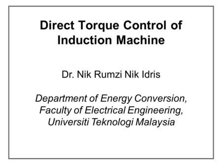 Direct Torque Control of Induction Machine Dr. Nik Rumzi Nik Idris Department of Energy Conversion, Faculty of Electrical Engineering, Universiti Teknologi.