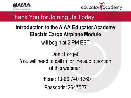 Thank You for Joining Us Today! Introduction to the AIAA Educator Academy Electric Cargo Airplane Module will begin at 2 PM EST Don't Forget! You will.