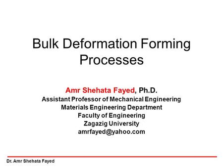Dr. Amr Shehata Fayed Bulk Deformation Forming Processes Amr Shehata Fayed, Ph.D. Assistant Professor of Mechanical Engineering Materials Engineering Department.