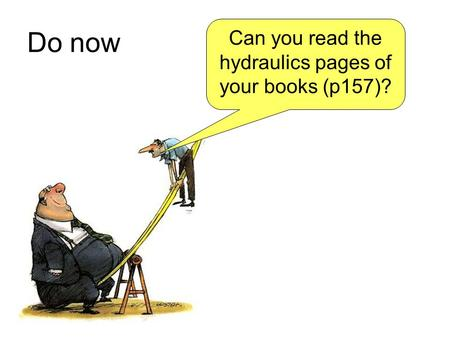 Do now Can you read the hydraulics pages of your books (p157)?
