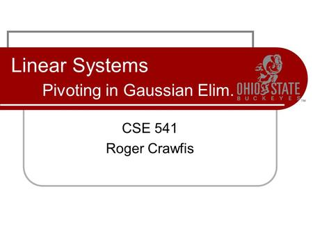 Linear Systems Pivoting in Gaussian Elim. CSE 541 Roger Crawfis.