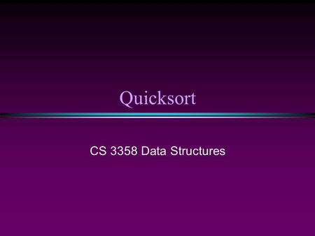 Quicksort CS 3358 Data Structures. Sorting II/ Slide 2 Introduction Fastest known sorting algorithm in practice * Average case: O(N log N) * Worst case: