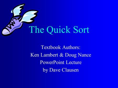 The Quick Sort Textbook Authors: Ken Lambert & Doug Nance PowerPoint Lecture by Dave Clausen.