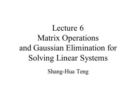 Lecture 6 Matrix Operations and Gaussian Elimination for Solving Linear Systems Shang-Hua Teng.