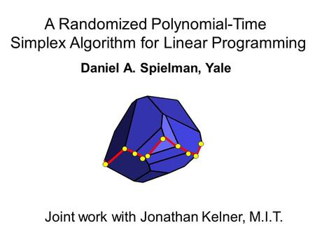 A Randomized Polynomial-Time Simplex Algorithm for Linear Programming Daniel A. Spielman, Yale Joint work with Jonathan Kelner, M.I.T.