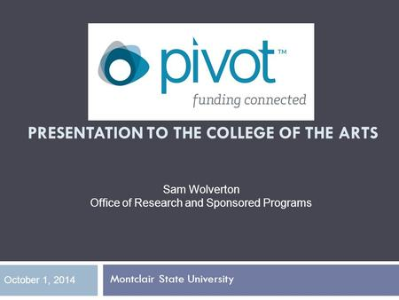 PIVOT OVERVIEW PRESENTATION TO THE COLLEGE OF THE ARTS Montclair State University October 1, 2014 Sam Wolverton Office of Research and Sponsored Programs.