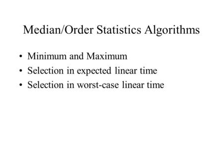 Median/Order Statistics Algorithms Minimum and Maximum Selection in expected linear time Selection in worst-case linear time.