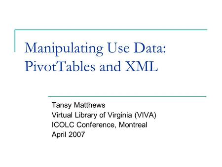 Manipulating Use Data: PivotTables and XML Tansy Matthews Virtual Library of Virginia (VIVA) ICOLC Conference, Montreal April 2007.