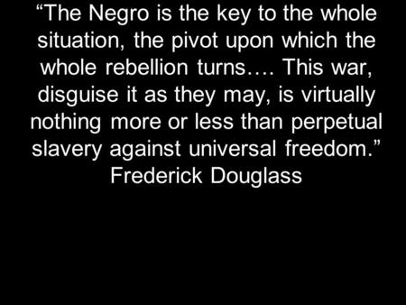 """The Negro is the key to the whole situation, the pivot upon which the whole rebellion turns…. This war, disguise it as they may, is virtually nothing."