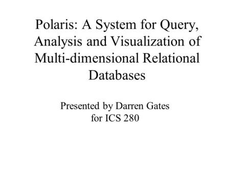 Polaris: A System for Query, Analysis and Visualization of Multi-dimensional Relational Databases Presented by Darren Gates for ICS 280.