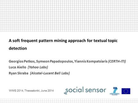 WIMS 2014, Thessaloniki, June 2014 A soft frequent pattern mining approach for textual topic detection Georgios Petkos, Symeon Papadopoulos, Yiannis Kompatsiaris.