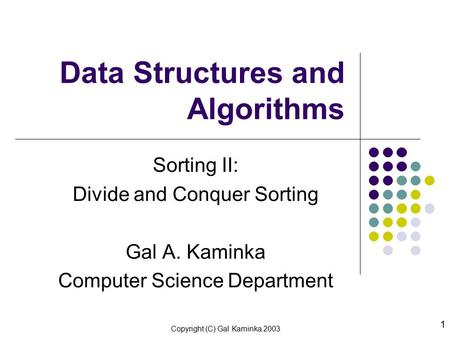 Copyright (C) Gal Kaminka 2003 1 Data Structures and Algorithms Sorting II: Divide and Conquer Sorting Gal A. Kaminka Computer Science Department.