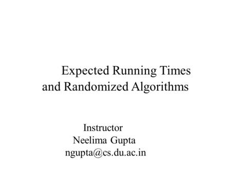 Expected Running Times and Randomized Algorithms Instructor Neelima Gupta