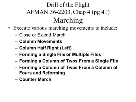 Drill of the Flight AFMAN 36-2203, Chap 4 (pg 41) Marching Execute various marching movements to include: –Close or Extend March –Column Movements –Column.