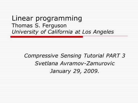 Linear programming Thomas S. Ferguson University of California at Los Angeles Compressive Sensing Tutorial PART 3 Svetlana Avramov-Zamurovic January 29,