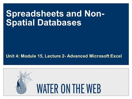 Spreadsheets and Non- Spatial Databases Unit 4: Module 15, Lecture 2- Advanced Microsoft Excel.