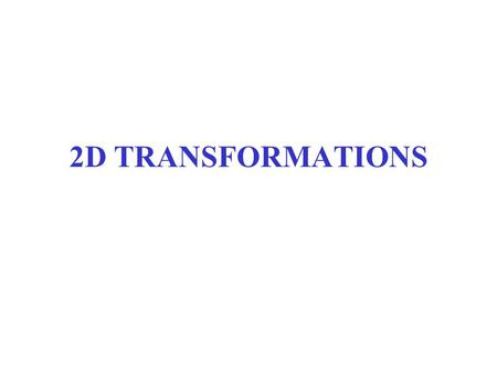 2D TRANSFORMATIONS. 2D Transformations What is transformations? –The geometrical changes of an object from a current state to modified state. Why the.