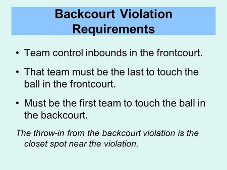 Backcourt Violation Requirements Team control inbounds in the frontcourt. That team must be the last to touch the ball in the frontcourt. Must be the first.