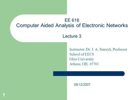 1 EE 616 Computer Aided Analysis of Electronic Networks Lecture 3 Instructor: Dr. J. A. Starzyk, Professor School of EECS Ohio University Athens, OH, 45701.