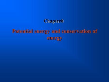 Potential energy and conservation of energy Chapter8.